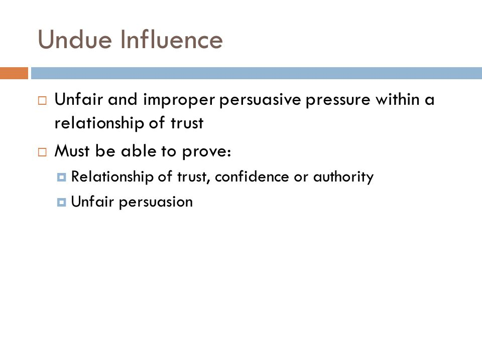 Undue Influence Unfair and improper persuasive pressure within a relationship of trust. Must be able to prove: