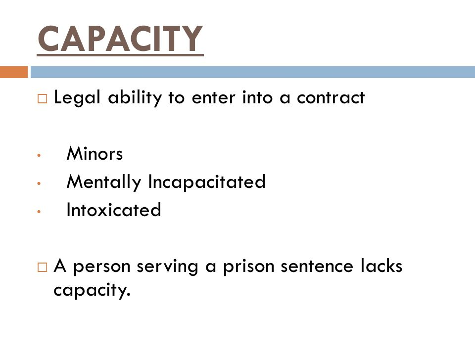 CAPACITY Legal ability to enter into a contract Minors