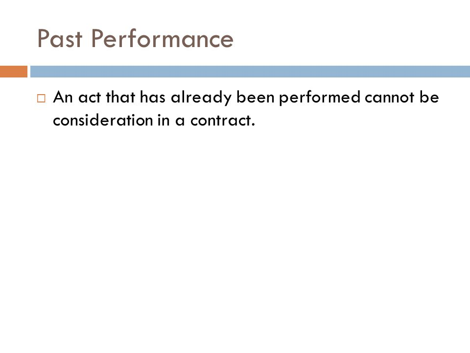 Past Performance An act that has already been performed cannot be consideration in a contract.