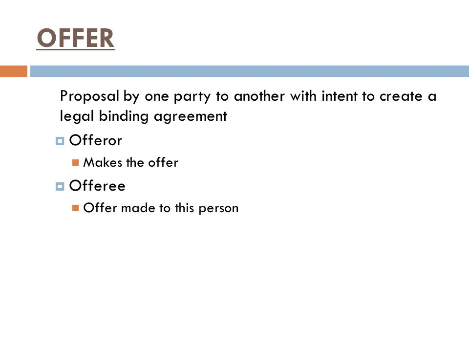 OFFER Proposal by one party to another with intent to create a legal binding agreement. Offeror. Makes the offer.