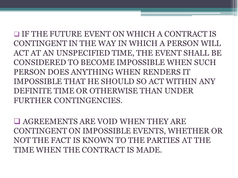 IF THE FUTURE EVENT ON WHICH A CONTRACT IS CONTINGENT IN THE WAY IN WHICH A PERSON WILL ACT AT AN UNSPECIFIED TIME, THE EVENT SHALL BE CONSIDERED TO BECOME IMPOSSIBLE WHEN SUCH PERSON DOES ANYTHING WHEN RENDERS IT IMPOSSIBLE THAT HE SHOULD SO ACT WITHIN ANY DEFINITE TIME OR OTHERWISE THAN UNDER FURTHER CONTINGENCIES.