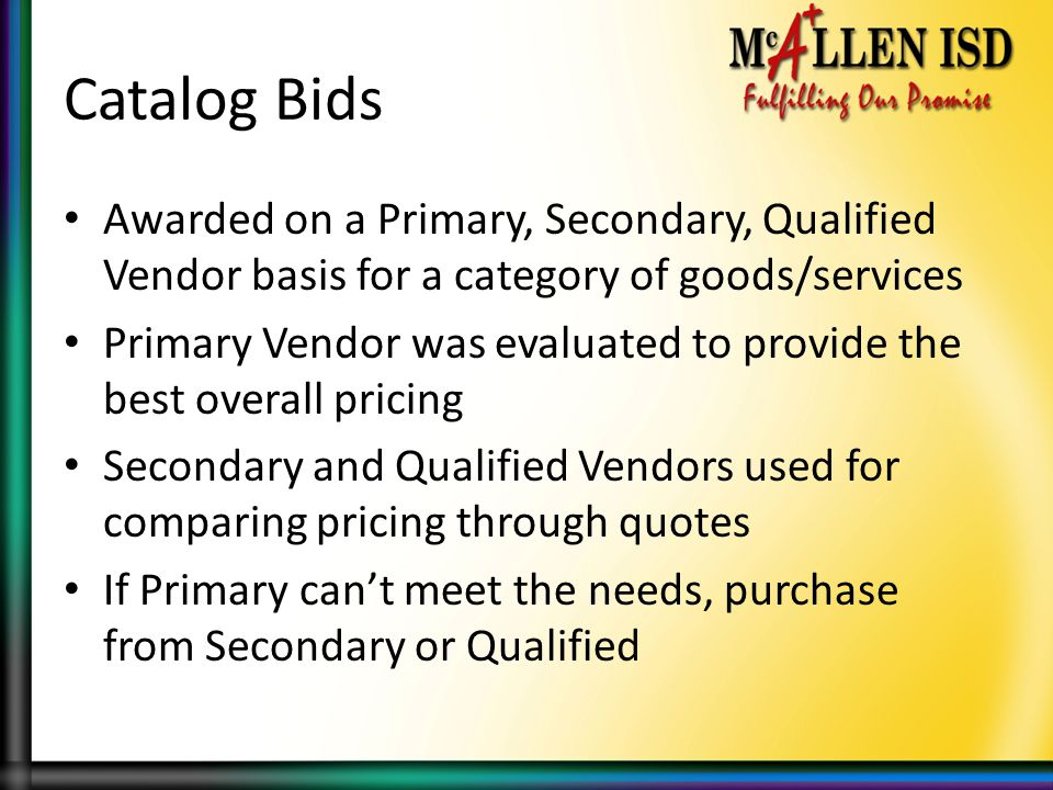 Catalog Bids Awarded on a Primary, Secondary, Qualified Vendor basis for a category of goods/services.