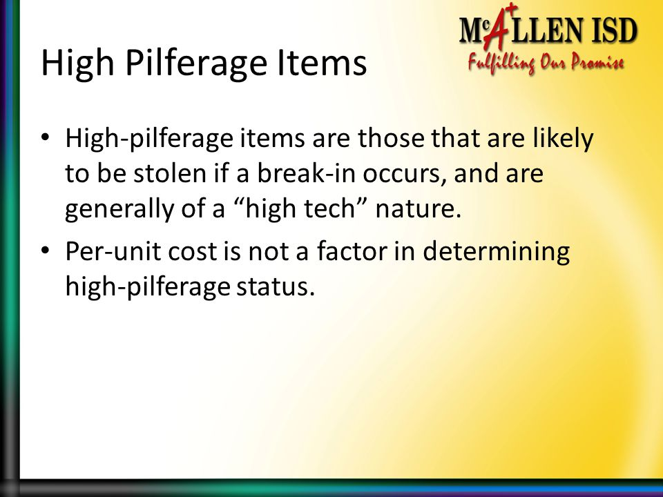 High Pilferage Items High-pilferage items are those that are likely to be stolen if a break-in occurs, and are generally of a high tech nature.