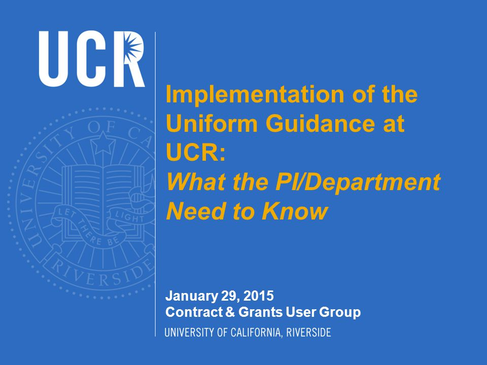 Implementation of the Uniform Guidance at UCR: What the PI/Department Need to Know