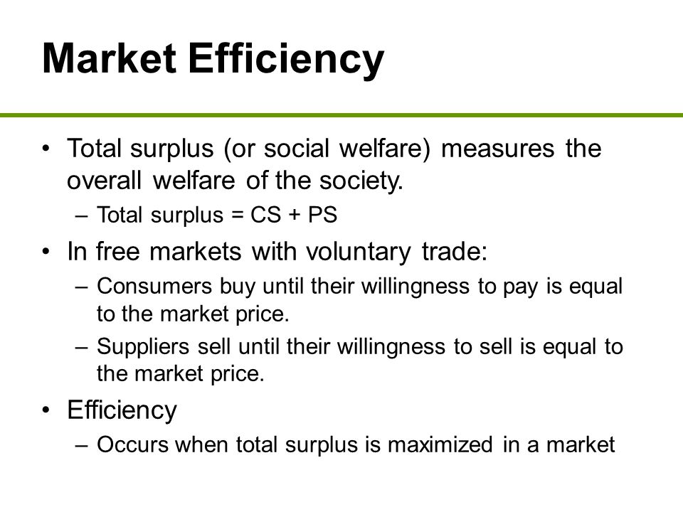 Market Efficiency Total surplus (or social welfare) measures the overall welfare of the society. Total surplus = CS + PS.