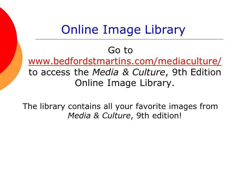 Online Image Library Go to www.bedfordstmartins.com/mediaculture/to access the Media & Culture, 9th Edition Online Image Library.