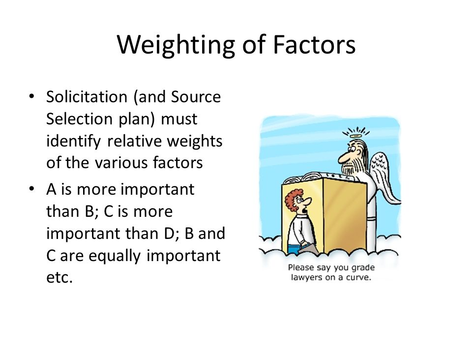 Weighting of Factors Solicitation (and Source Selection plan) must identify relative weights of the various factors.