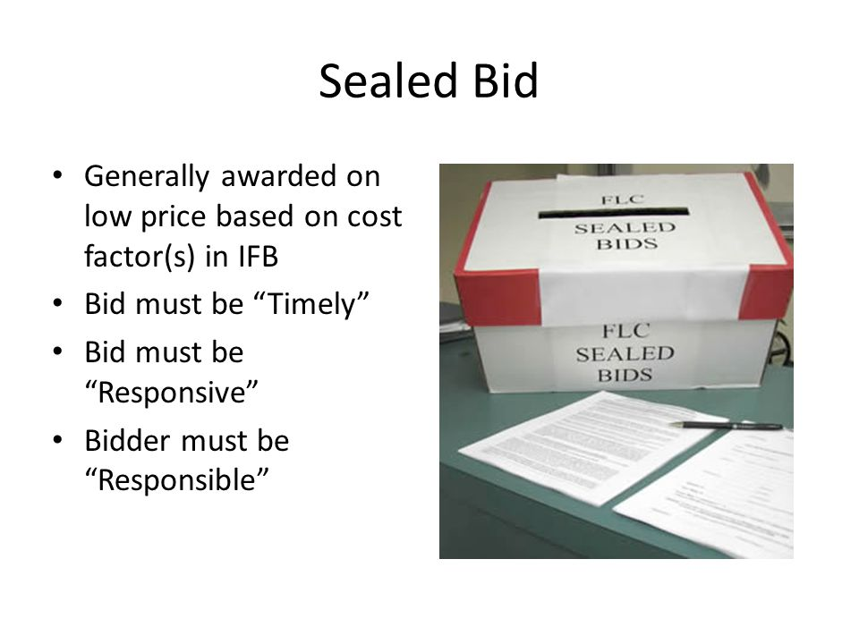 Sealed Bid Generally awarded on low price based on cost factor(s) in IFB. Bid must be Timely Bid must be Responsive