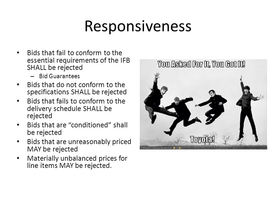 Responsiveness Bids that fail to conform to the essential requirements of the IFB SHALL be rejected.