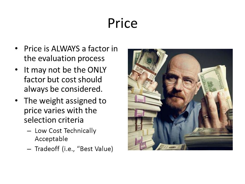 Price Price is ALWAYS a factor in the evaluation process