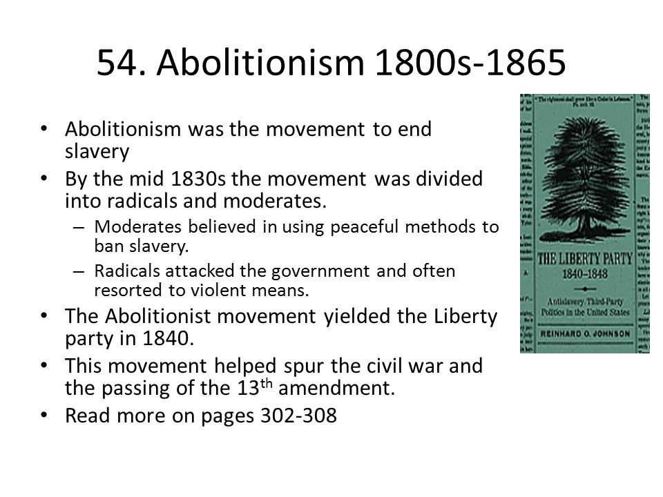 54. Abolitionism 1800s-1865 Abolitionism was the movement to end slavery. By the mid 1830s the movement was divided into radicals and moderates.