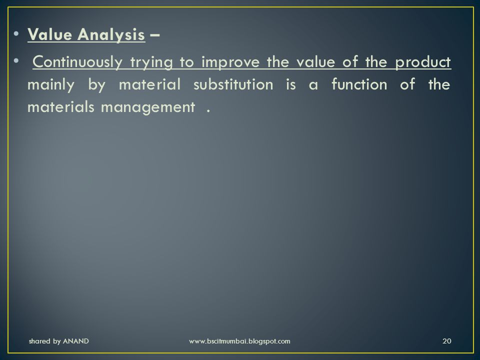 Value Analysis – Continuously trying to improve the value of the product mainly by material substitution is a function of the materials management .