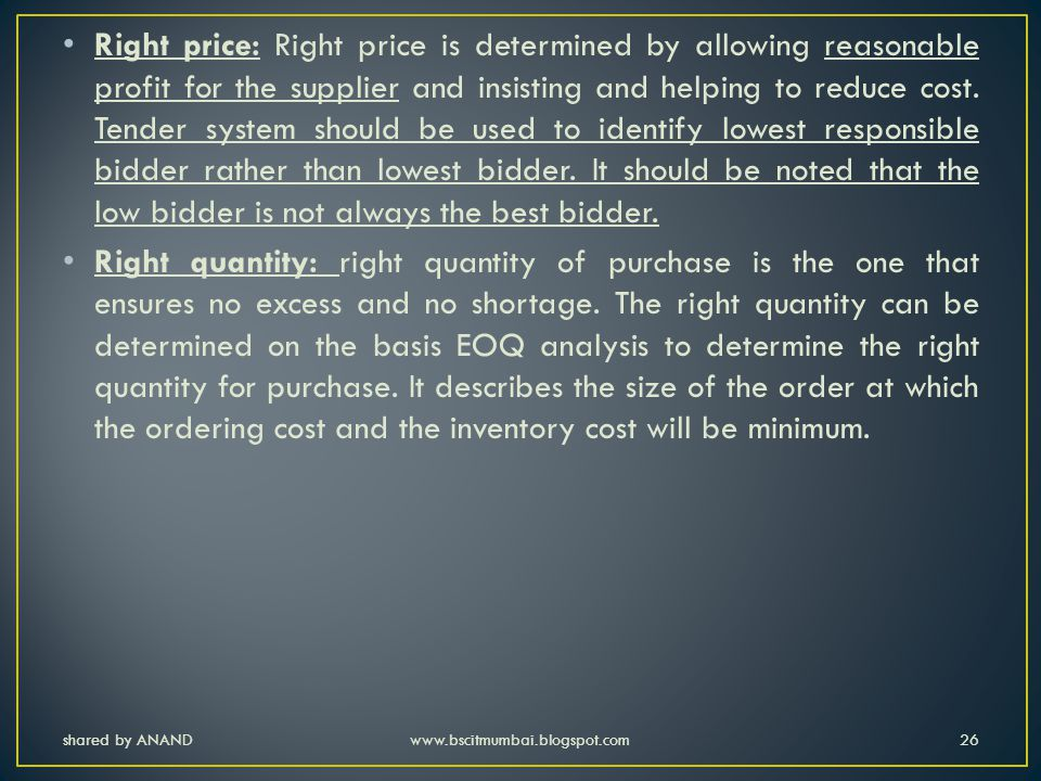 Right price: Right price is determined by allowing reasonable profit for the supplier and insisting and helping to reduce cost. Tender system should be used to identify lowest responsible bidder rather than lowest bidder. It should be noted that the low bidder is not always the best bidder.