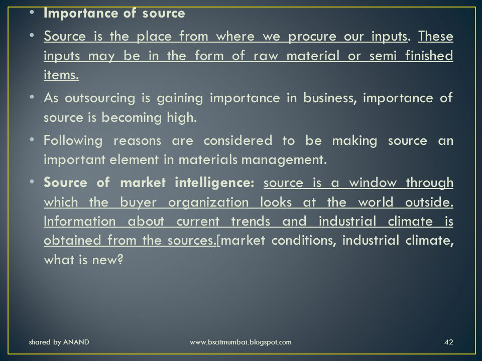 Importance of source Source is the place from where we procure our inputs. These inputs may be in the form of raw material or semi finished items.