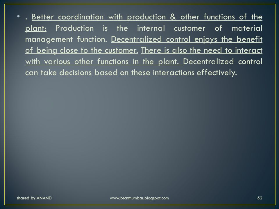 . Better coordination with production & other functions of the plant: Production is the internal customer of material management function. Decentralized control enjoys the benefit of being close to the customer. There is also the need to interact with various other functions in the plant. Decentralized control can take decisions based on these interactions effectively.