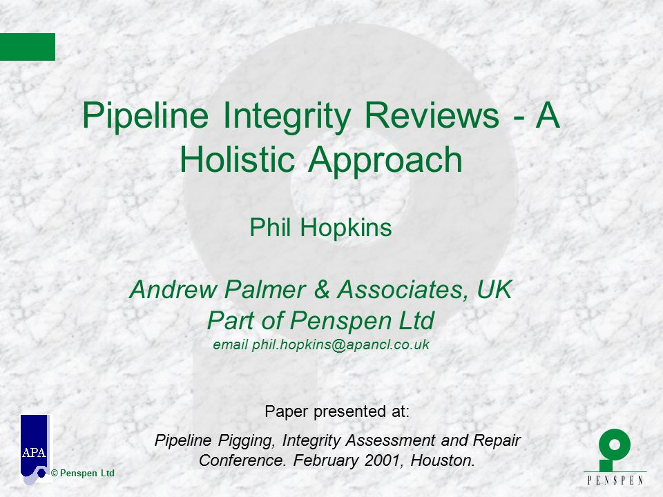 Pipeline Integrity Reviews - A Holistic Approach Phil Hopkins Andrew Palmer & Associates, UK Part of Penspen Ltd email phil.hopkins@apancl.co.uk