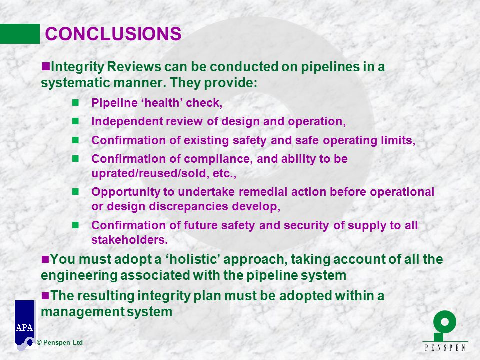 CONCLUSIONS Integrity Reviews can be conducted on pipelines in a systematic manner. They provide: Pipeline 'health' check,
