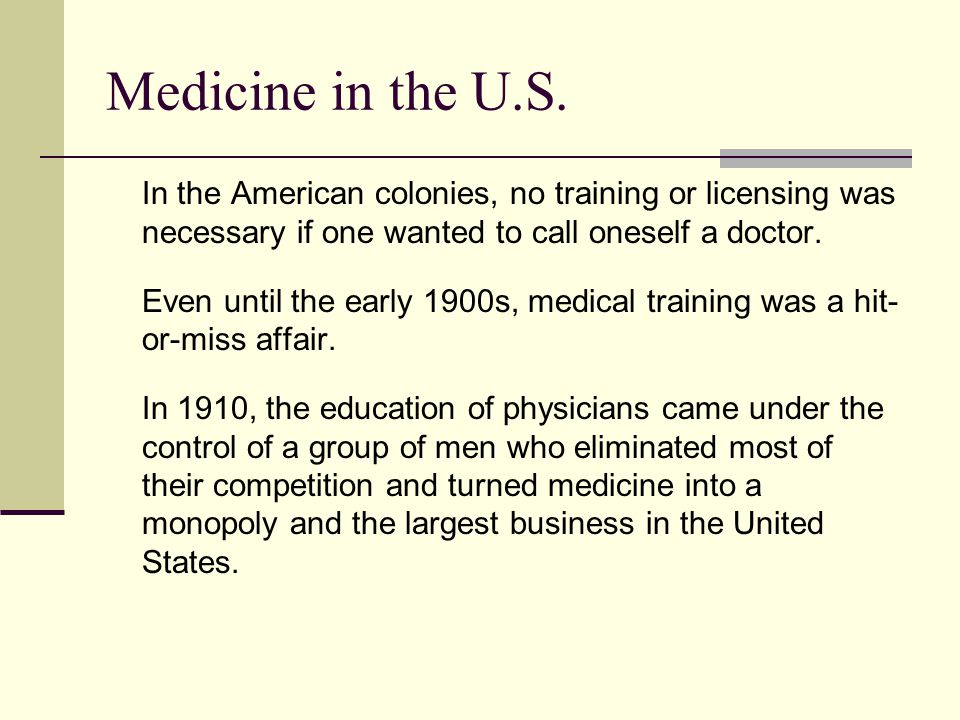 Medicine in the U.S. In the American colonies, no training or licensing was necessary if one wanted to call oneself a doctor.