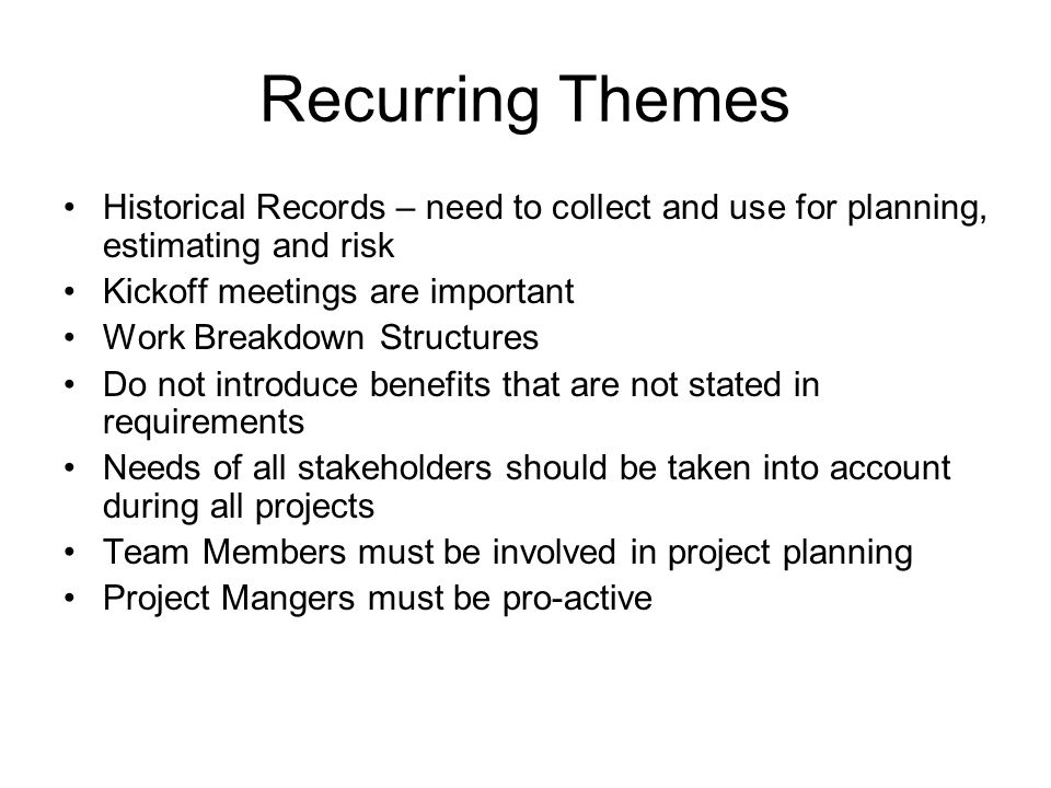 Recurring Themes Historical Records – need to collect and use for planning, estimating and risk. Kickoff meetings are important.