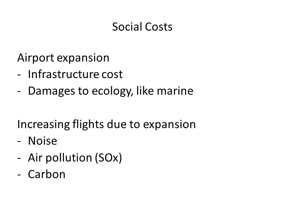 Social Costs Airport expansion. Infrastructure cost. Damages to ecology, like marine. Increasing flights due to expansion.