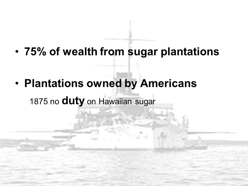 75% of wealth from sugar plantations Plantations owned by Americans