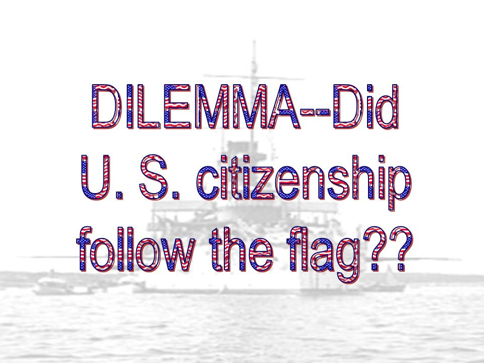DILEMMA--Did U. S. citizenship follow the flag