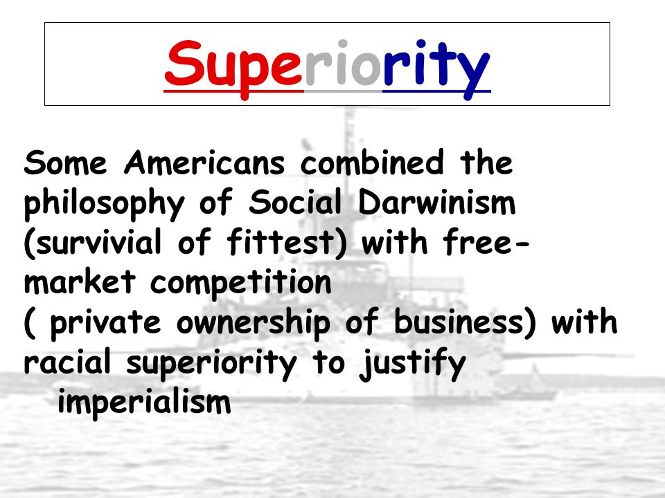 Superiority Some Americans combined the philosophy of Social Darwinism