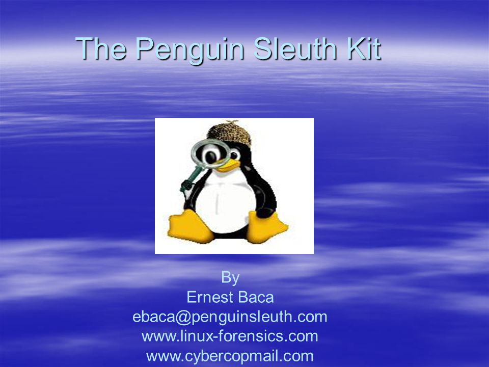 The Penguin Sleuth Kit By Ernest Baca ebaca@penguinsleuth.com