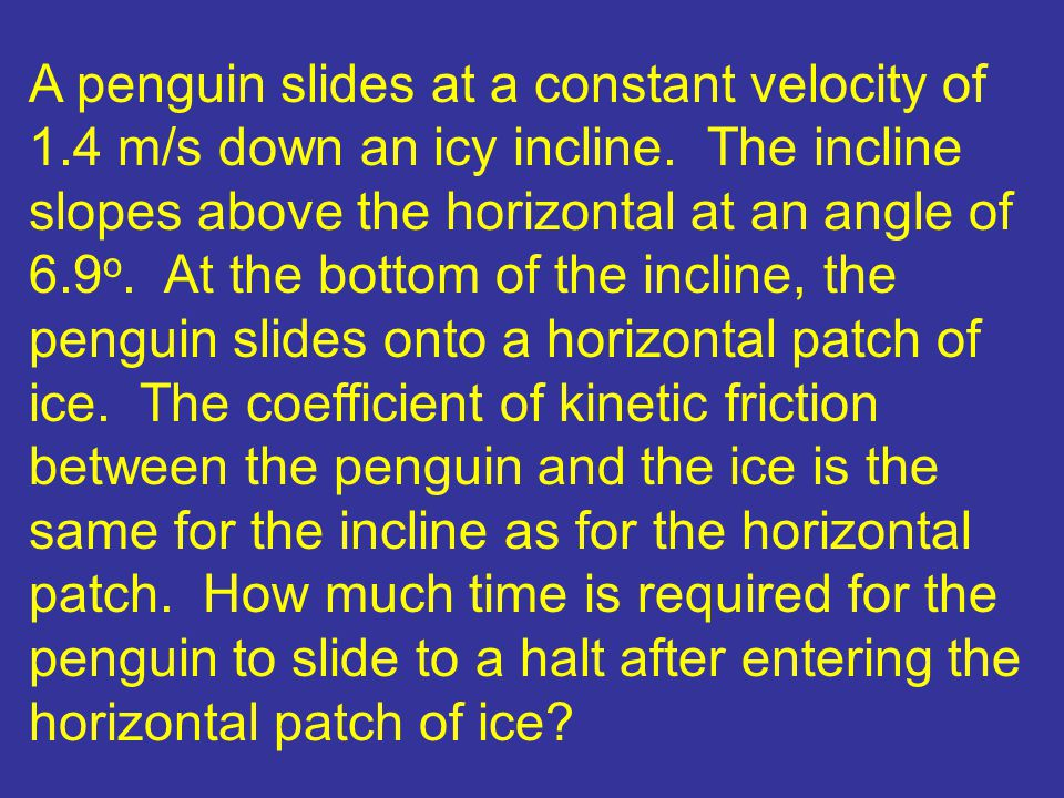 A penguin slides at a constant velocity of 1.4 m/s down an icy incline.