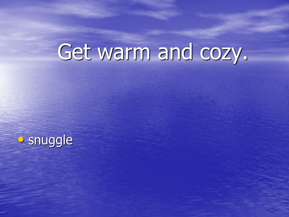 Get warm and cozy. snuggle