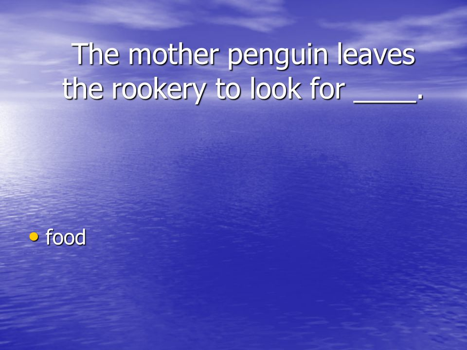 The mother penguin leaves the rookery to look for ____.