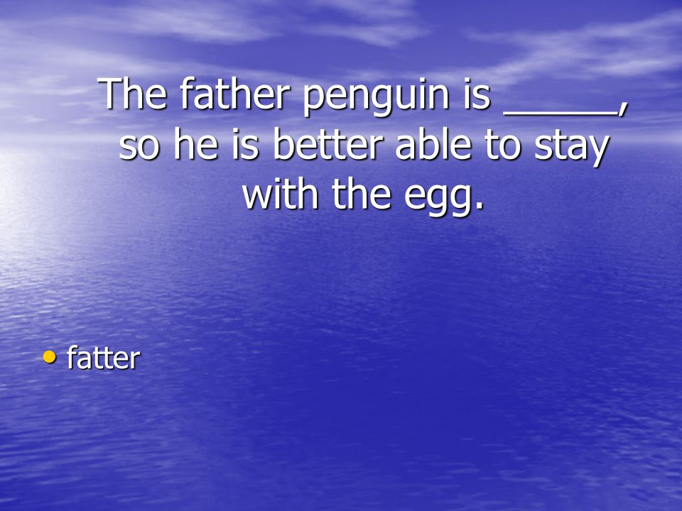 The father penguin is _____, so he is better able to stay with the egg.
