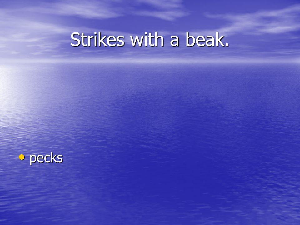 Strikes with a beak. pecks