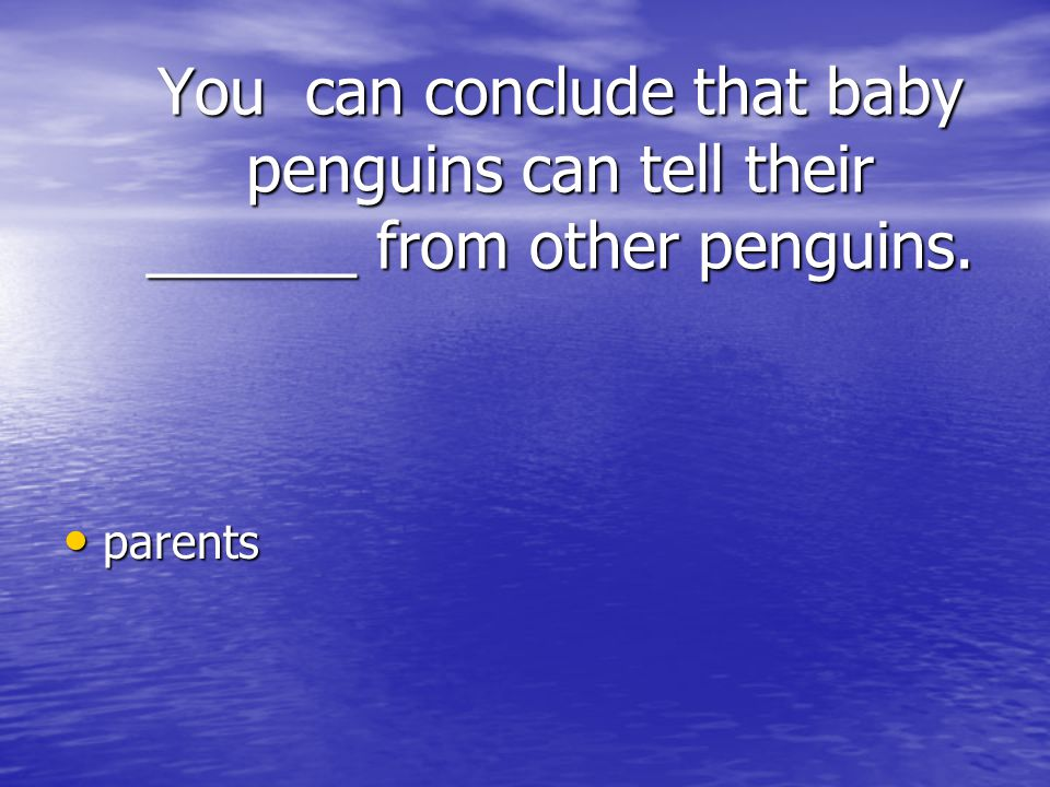 You can conclude that baby penguins can tell their ______ from other penguins.