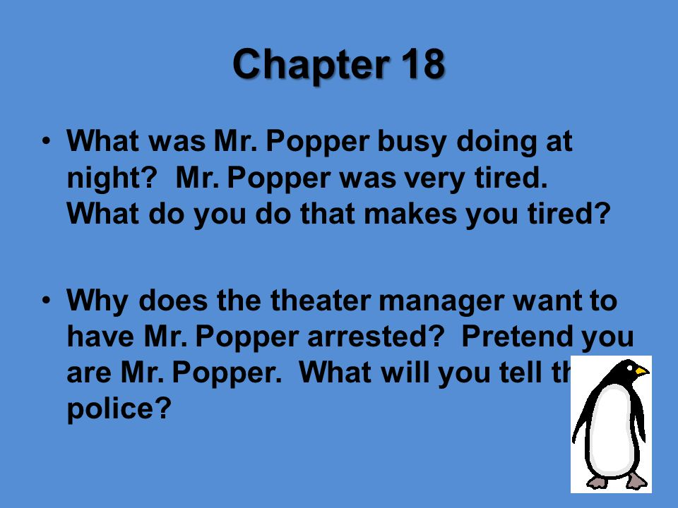 Chapter 18 What was Mr. Popper busy doing at night Mr. Popper was very tired. What do you do that makes you tired
