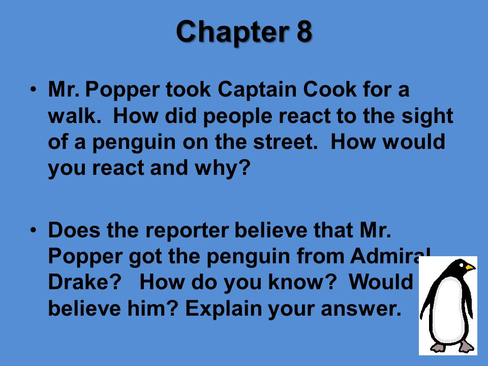 Chapter 8 Mr. Popper took Captain Cook for a walk. How did people react to the sight of a penguin on the street. How would you react and why
