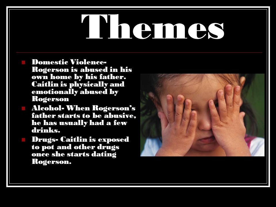 Themes Domestic Violence- Rogerson is abused in his own home by his father. Caitlin is physically and emotionally abused by Rogerson.