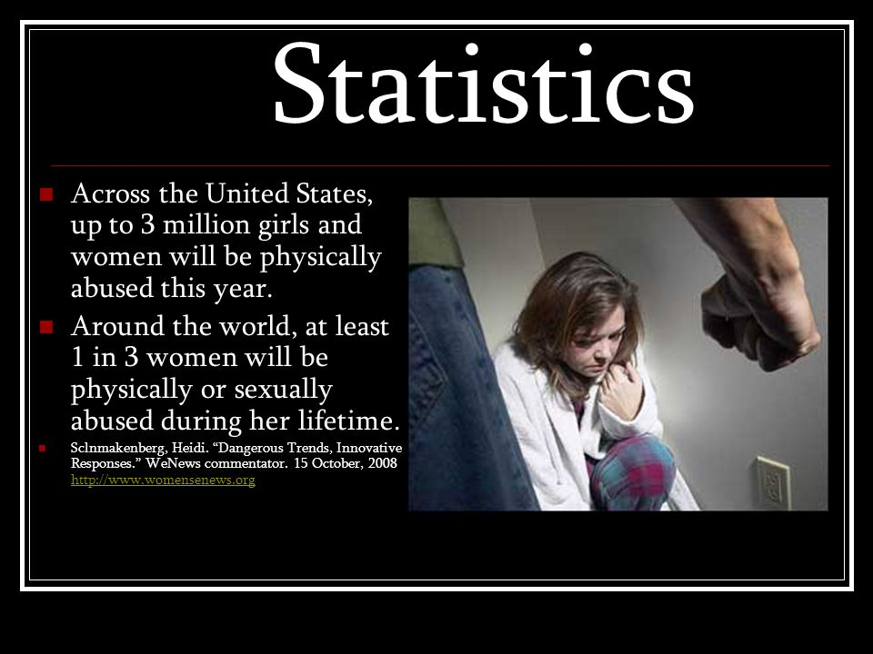 Statistics Across the United States, up to 3 million girls and women will be physically abused this year.