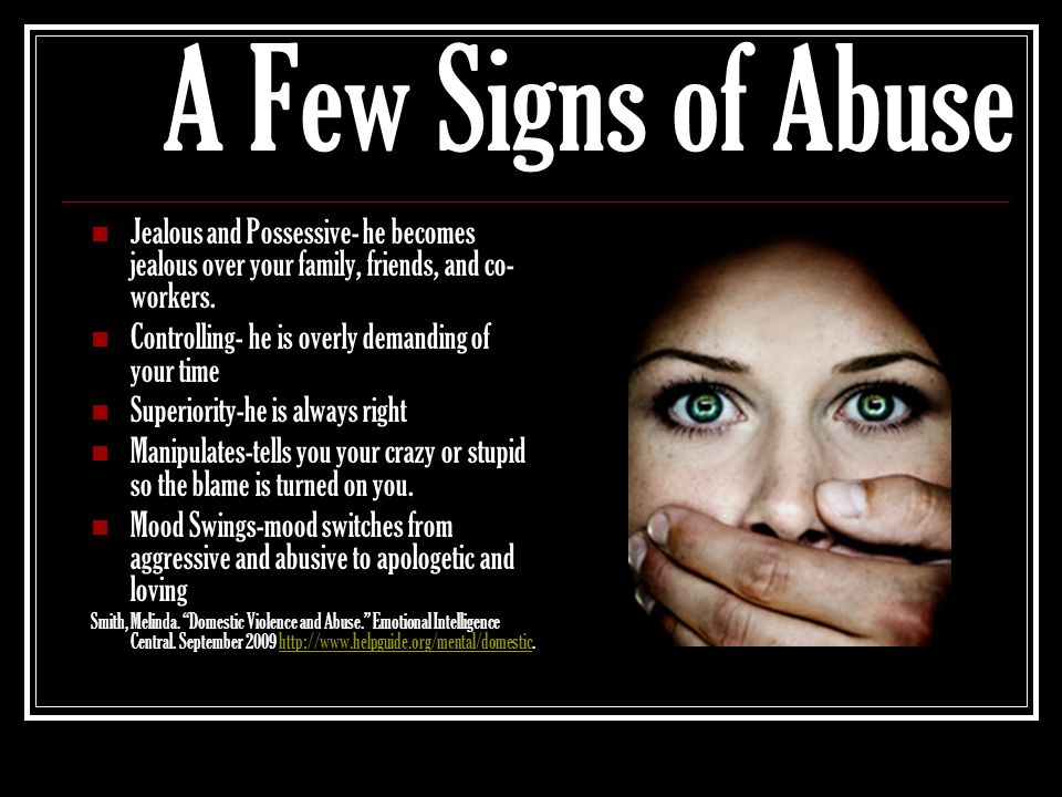 A Few Signs of Abuse Jealous and Possessive- he becomes jealous over your family, friends, and co-workers.