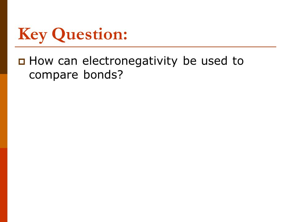 Key Question: How can electronegativity be used to compare bonds