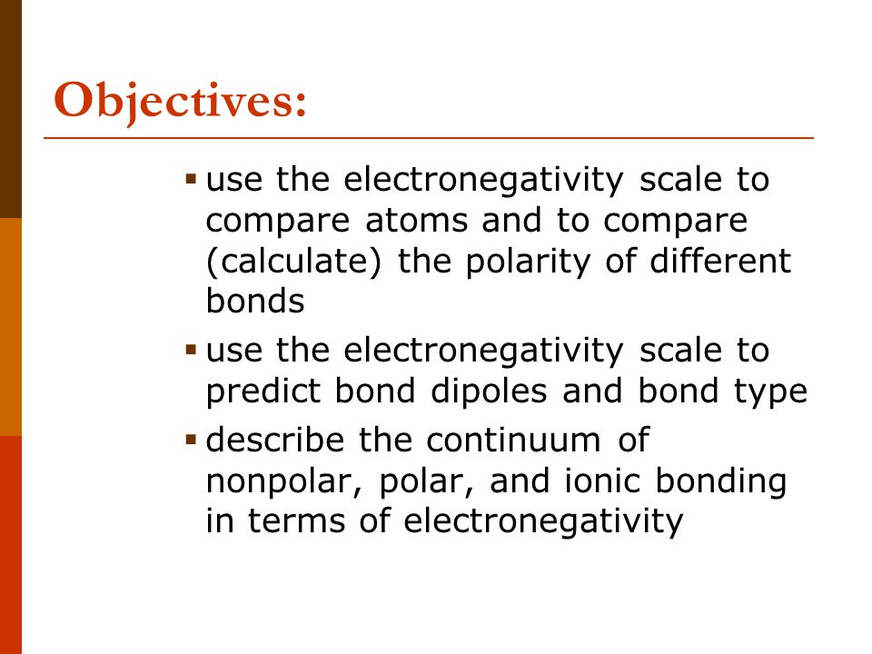 Objectives: use the electronegativity scale to compare atoms and to compare (calculate) the polarity of different bonds.