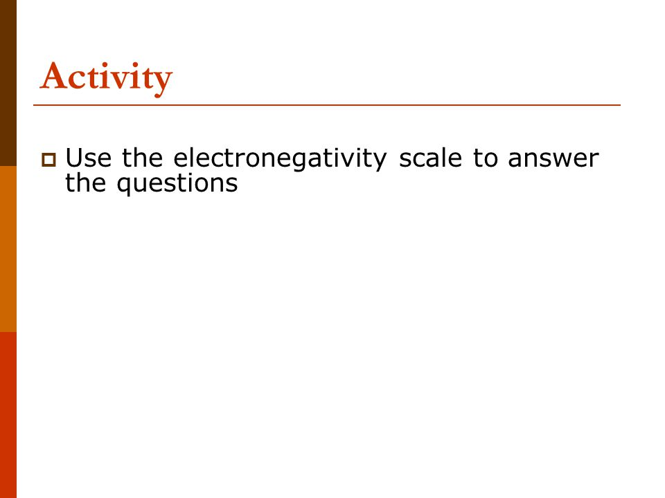 Activity Use the electronegativity scale to answer the questions