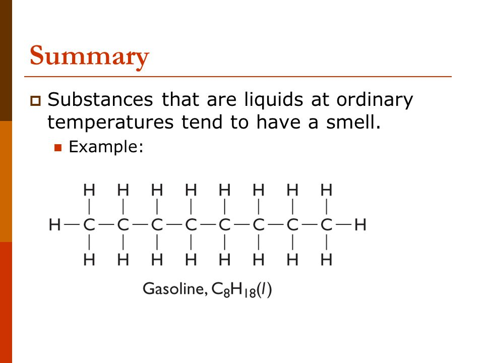 Summary Substances that are liquids at ordinary temperatures tend to have a smell. Example: