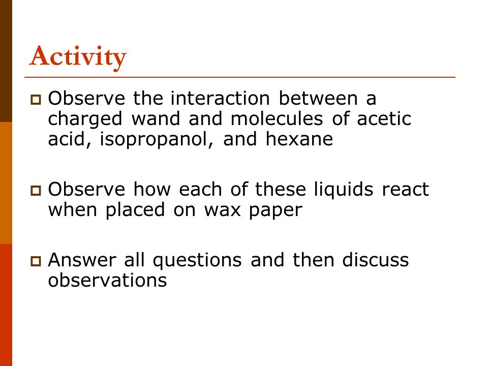 Activity Observe the interaction between a charged wand and molecules of acetic acid, isopropanol, and hexane.
