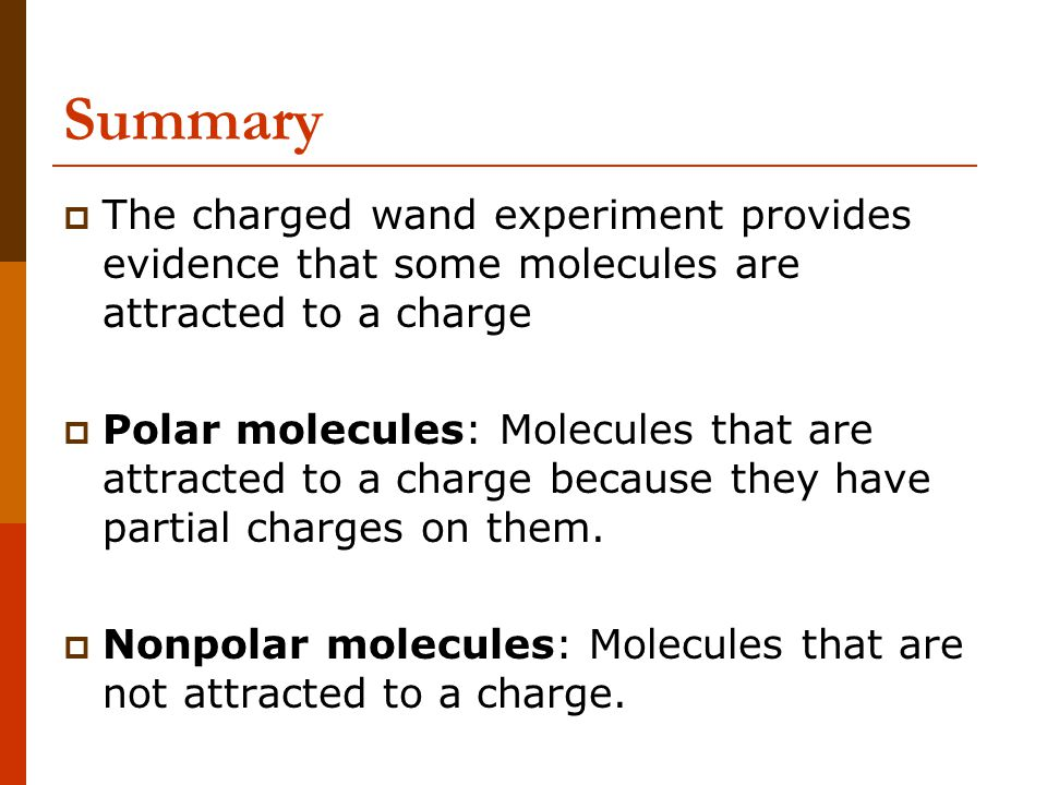 Summary The charged wand experiment provides evidence that some molecules are attracted to a charge.