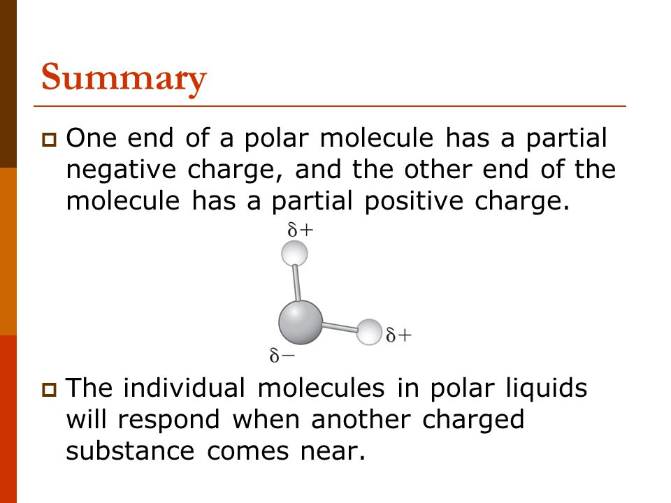 Summary One end of a polar molecule has a partial negative charge, and the other end of the molecule has a partial positive charge.