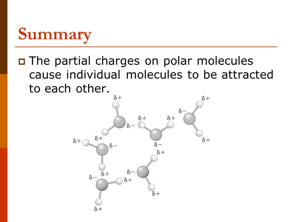 Summary The partial charges on polar molecules cause individual molecules to be attracted to each other.