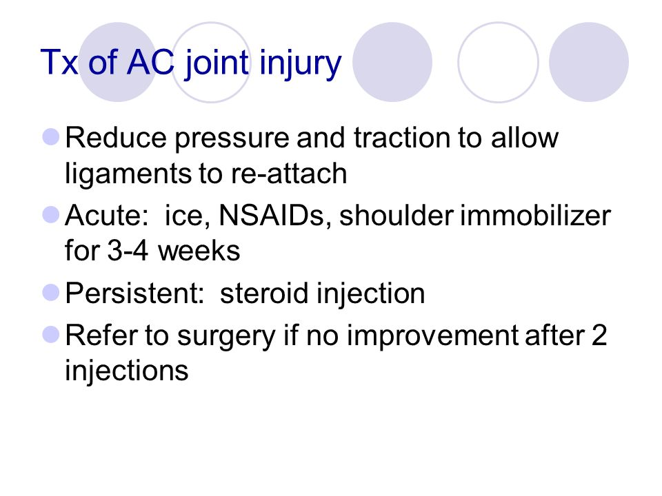 Tx of AC joint injury Reduce pressure and traction to allow ligaments to re-attach. Acute: ice, NSAIDs, shoulder immobilizer for 3-4 weeks.
