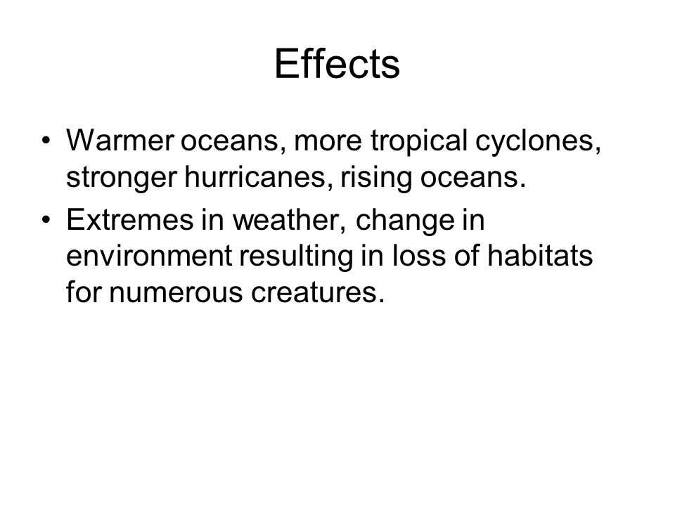 Effects Warmer oceans, more tropical cyclones, stronger hurricanes, rising oceans.