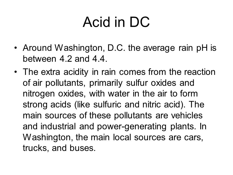 Acid in DC Around Washington, D.C. the average rain pH is between 4.2 and 4.4.
